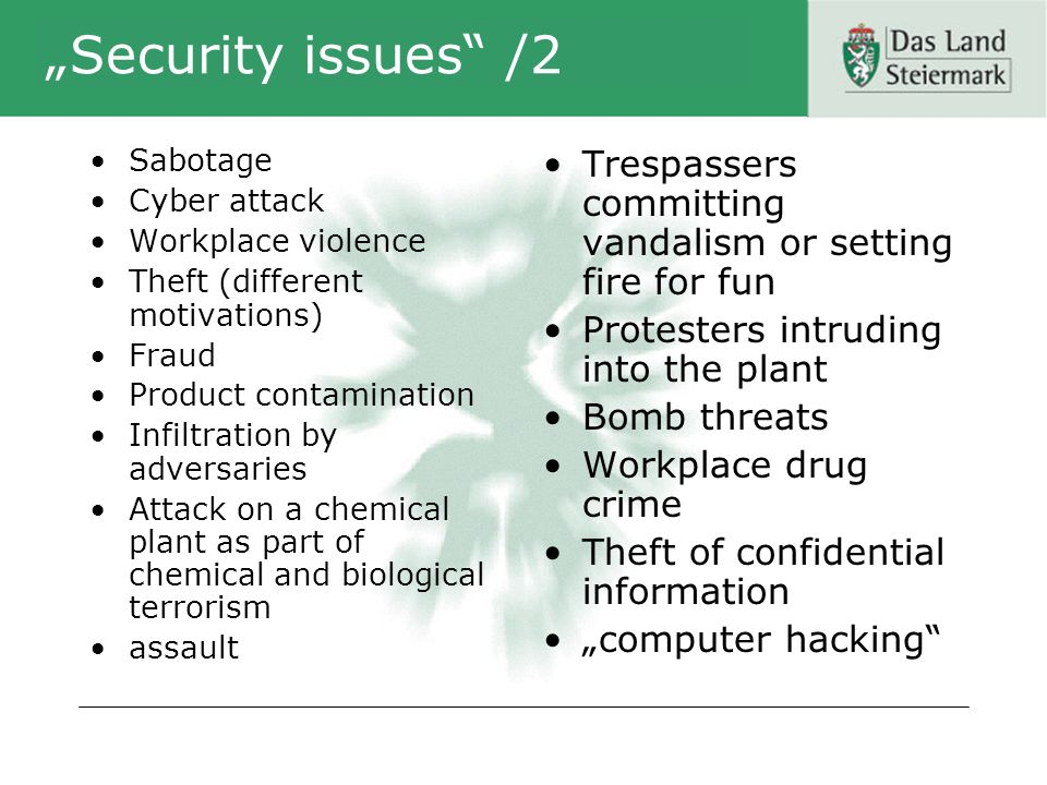 Security issues /2 Sabotage Cyber attack Workplace violence Theft (different motivations) Fraud Product contamination Infiltration by adversaries Attack on a chemical plant as part of chemical and biological terrorism assault Trespassers committing vandalism or setting fire for fun Protesters intruding into the plant Bomb threats Workplace drug crime Theft of confidential information computer hacking