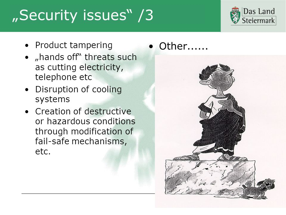 Security issues /3 Product tampering hands off threats such as cutting electricity, telephone etc Disruption of cooling systems Creation of destructive or hazardous conditions through modification of fail-safe mechanisms, etc.