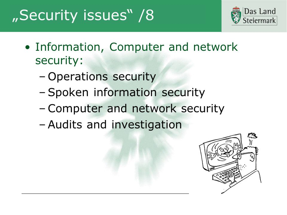 Security issues /8 Information, Computer and network security: –Operations security –Spoken information security –Computer and network security –Audits and investigation