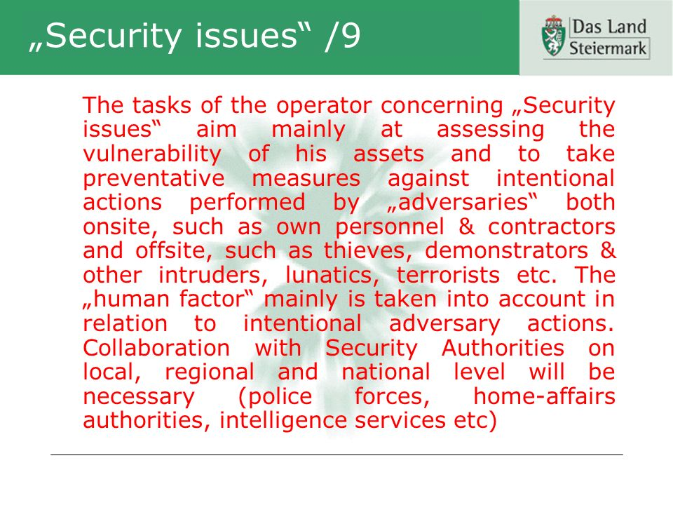 Security issues /9 The tasks of the operator concerning Security issues aim mainly at assessing the vulnerability of his assets and to take preventative measures against intentional actions performed by adversaries both onsite, such as own personnel & contractors and offsite, such as thieves, demonstrators & other intruders, lunatics, terrorists etc.