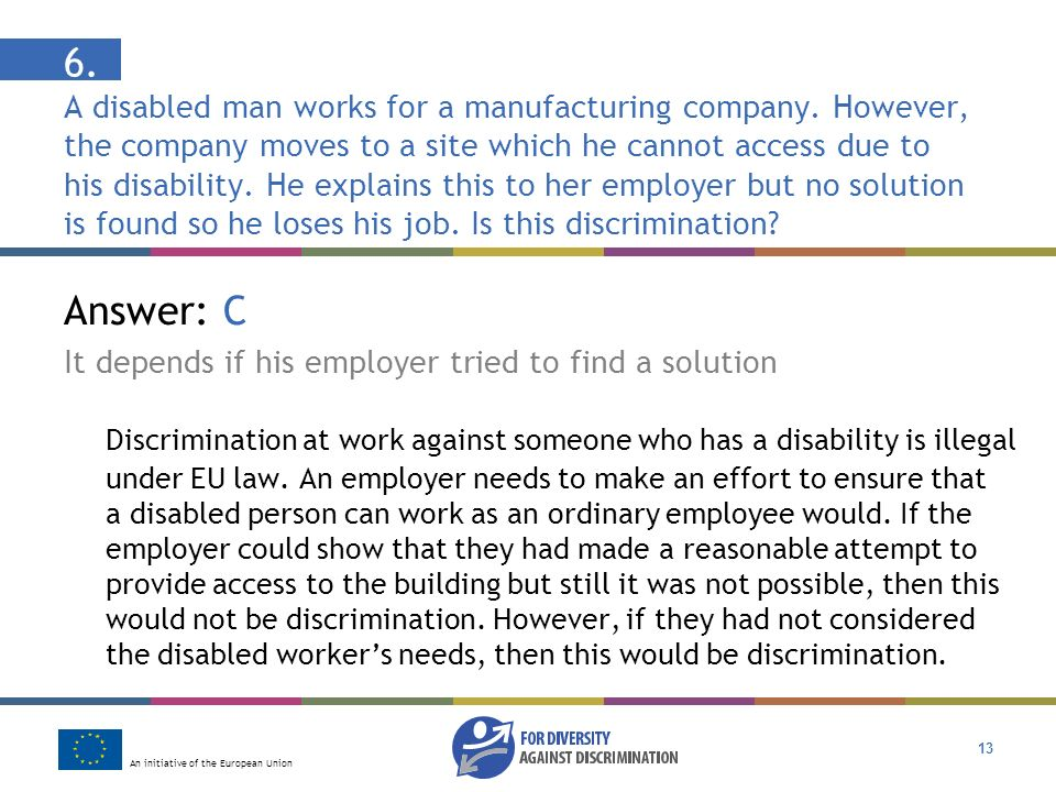 An initiative of the European Union 13 Answer: C It depends if his employer tried to find a solution Discrimination at work against someone who has a disability is illegal under EU law.