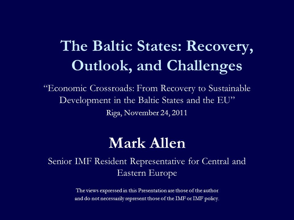 The Baltic States: Recovery, Outlook, and Challenges Economic Crossroads: From Recovery to Sustainable Development in the Baltic States and the EU Riga, November 24, 2011 Mark Allen Senior IMF Resident Representative for Central and Eastern Europe The views expressed in this Presentation are those of the author and do not necessarily represent those of the IMF or IMF policy.