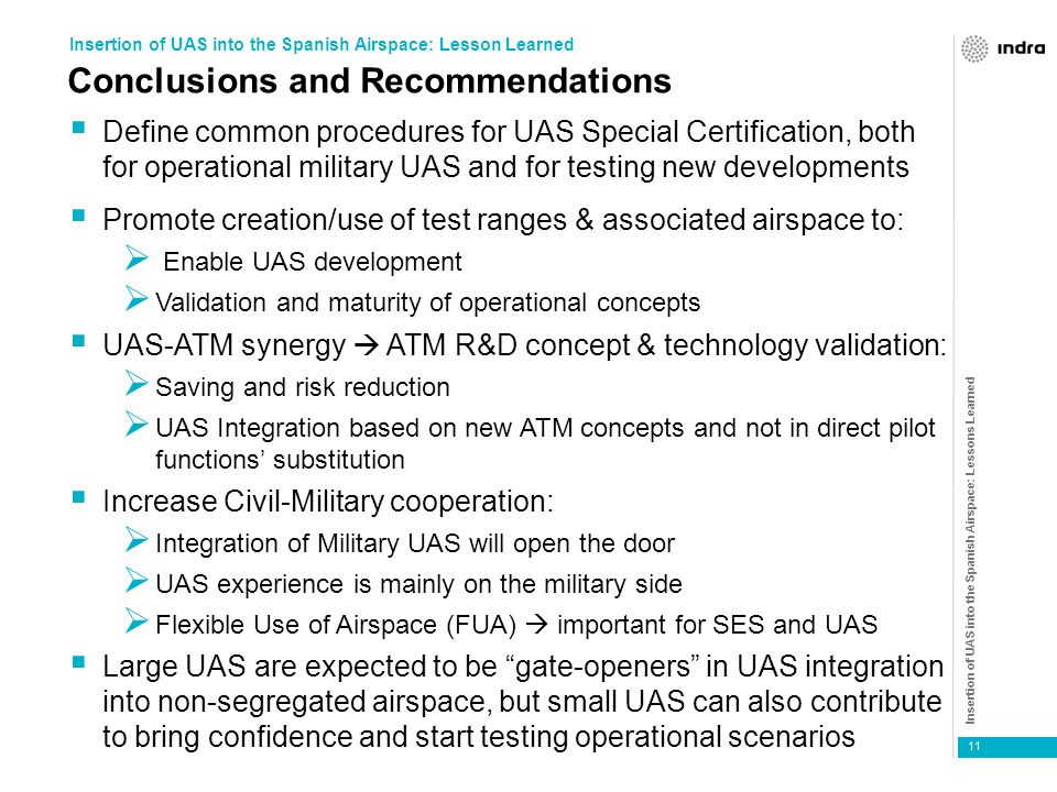 Insertion of UAS into the Spanish Airspace: Lessons Learned 11 Conclusions and Recommendations Define common procedures for UAS Special Certification, both for operational military UAS and for testing new developments Promote creation/use of test ranges & associated airspace to: Enable UAS development Validation and maturity of operational concepts UAS-ATM synergy ATM R&D concept & technology validation: Saving and risk reduction UAS Integration based on new ATM concepts and not in direct pilot functions substitution Increase Civil-Military cooperation: Integration of Military UAS will open the door UAS experience is mainly on the military side Flexible Use of Airspace (FUA) important for SES and UAS Large UAS are expected to be gate-openers in UAS integration into non-segregated airspace, but small UAS can also contribute to bring confidence and start testing operational scenarios Insertion of UAS into the Spanish Airspace: Lesson Learned