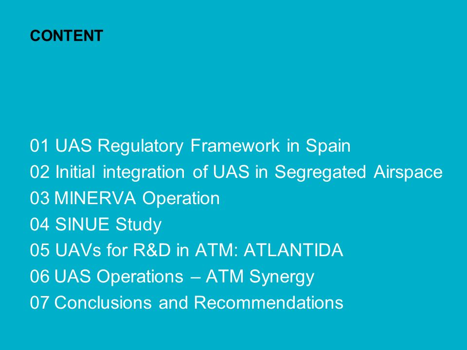 Insertion of UAS into the Spanish Airspace: Lessons Learned 2 CONTENT 01 UAS Regulatory Framework in Spain 02 Initial integration of UAS in Segregated Airspace 03 MINERVA Operation 04 SINUE Study 05 UAVs for R&D in ATM: ATLANTIDA 06 UAS Operations – ATM Synergy 07 Conclusions and Recommendations