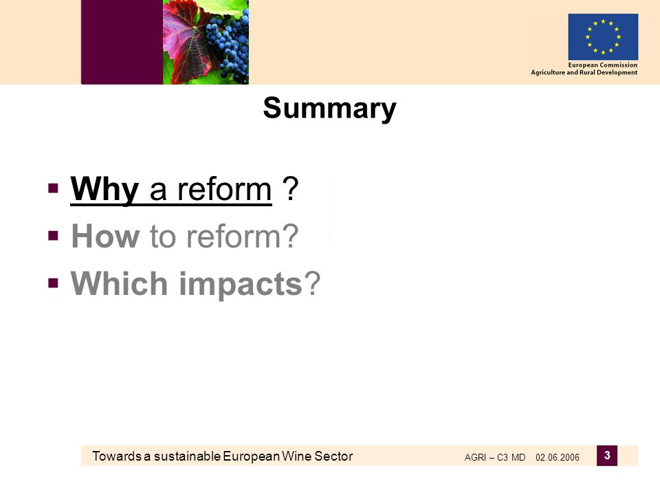 Towards a sustainable European Wine Sector AGRI – C3 MD 02.06.2006 3 Summary Why a reform .
