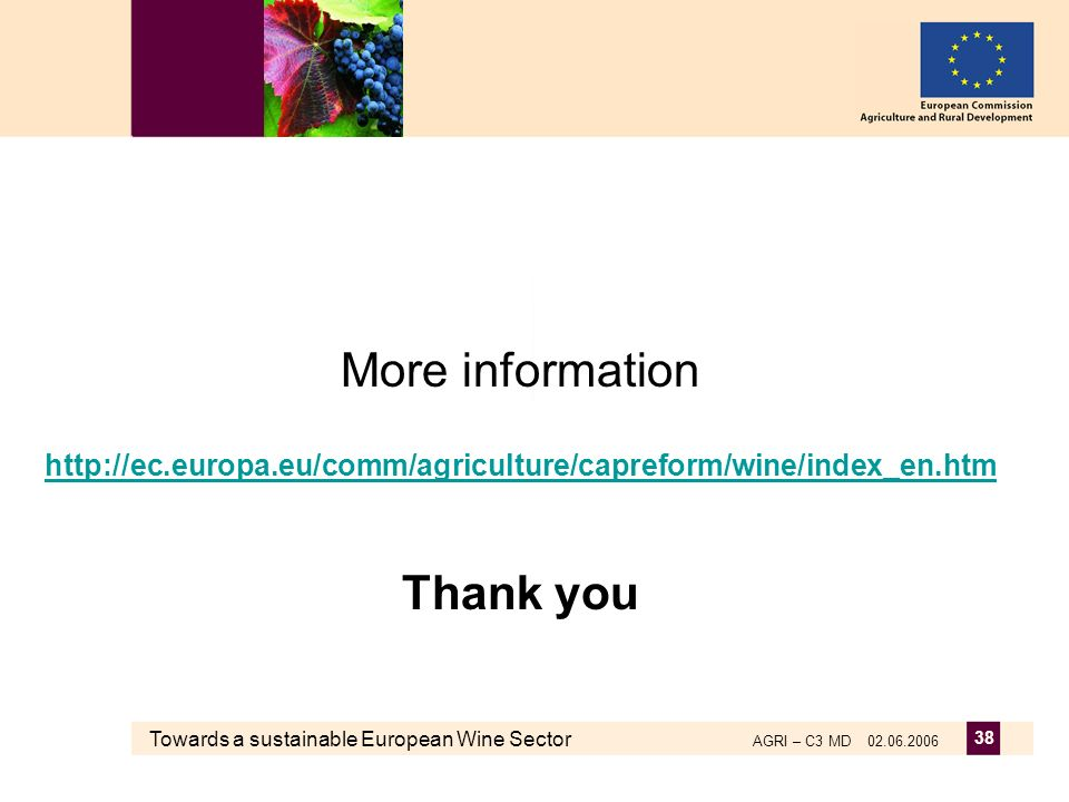 Towards a sustainable European Wine Sector AGRI – C3 MD 02.06.2006 38 More information http://ec.europa.eu/comm/agriculture/capreform/wine/index_en.htm Thank you