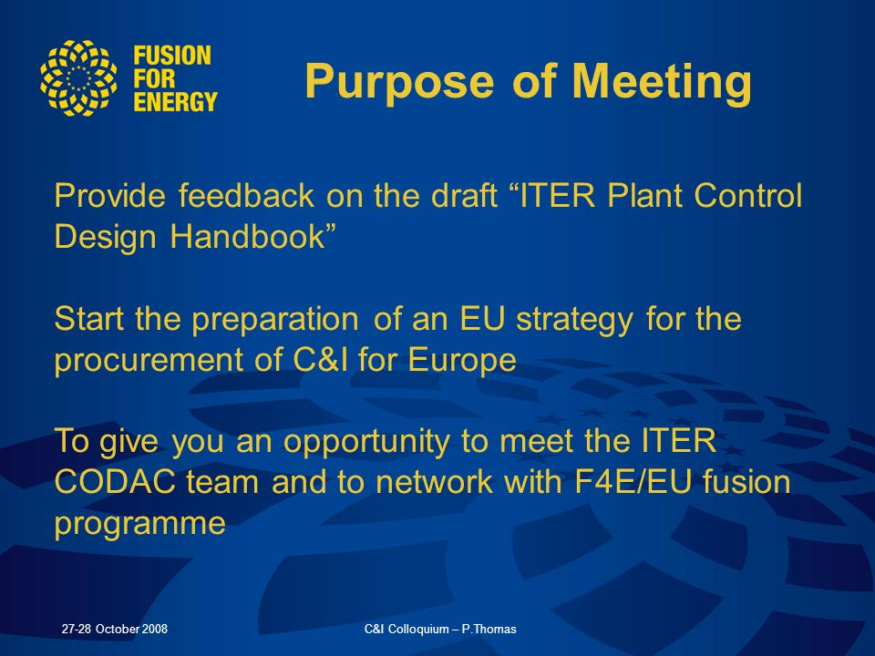 27-28 October 2008C&I Colloquium – P.Thomas Purpose of Meeting Provide feedback on the draft ITER Plant Control Design Handbook Start the preparation of an EU strategy for the procurement of C&I for Europe To give you an opportunity to meet the ITER CODAC team and to network with F4E/EU fusion programme