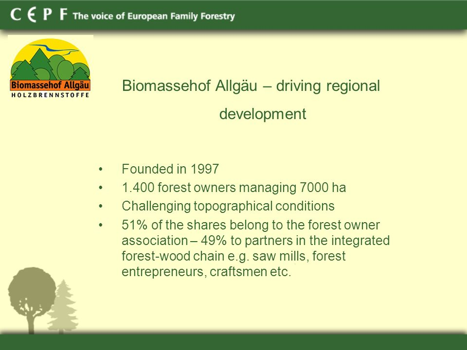 Biomassehof Allgäu – driving regional development Founded in 1997 1.400 forest owners managing 7000 ha Challenging topographical conditions 51% of the shares belong to the forest owner association – 49% to partners in the integrated forest-wood chain e.g.