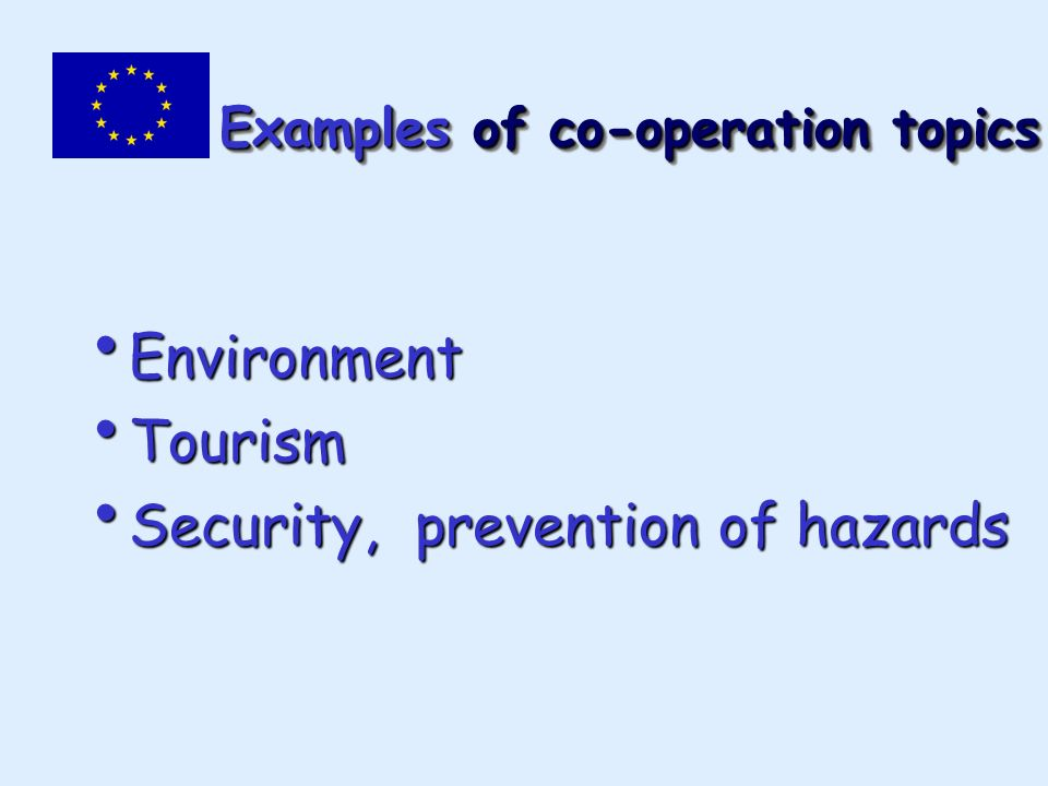 Examples of co-operation topics Environment Environment Tourism Tourism Security, prevention of hazards Security, prevention of hazards