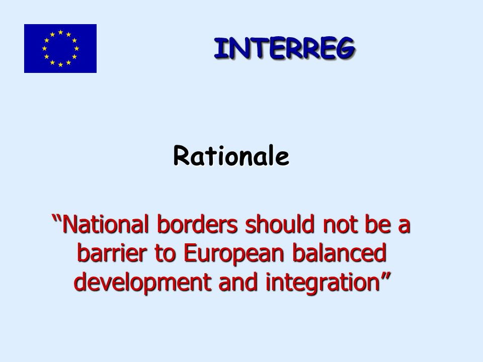 Rationale National borders should not be a barrier to European balanced development and integration INTERREGINTERREG