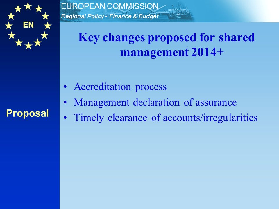 EN Regional Policy - Finance & Budget EUROPEAN COMMISSION Proposal Key changes proposed for shared management Accreditation process Management declaration of assurance Timely clearance of accounts/irregularities