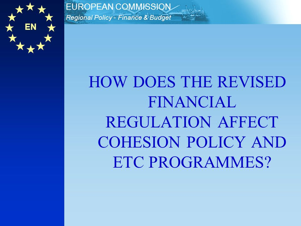 EN Regional Policy - Finance & Budget EUROPEAN COMMISSION HOW DOES THE REVISED FINANCIAL REGULATION AFFECT COHESION POLICY AND ETC PROGRAMMES