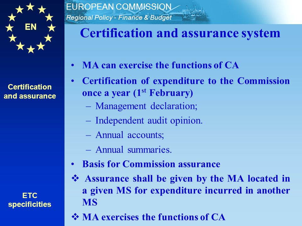 EN Regional Policy - Finance & Budget EUROPEAN COMMISSION Certification and assurance ETC specificities Certification and assurance system MA can exercise the functions of CA Certification of expenditure to the Commission once a year (1 st February) –Management declaration; –Independent audit opinion.