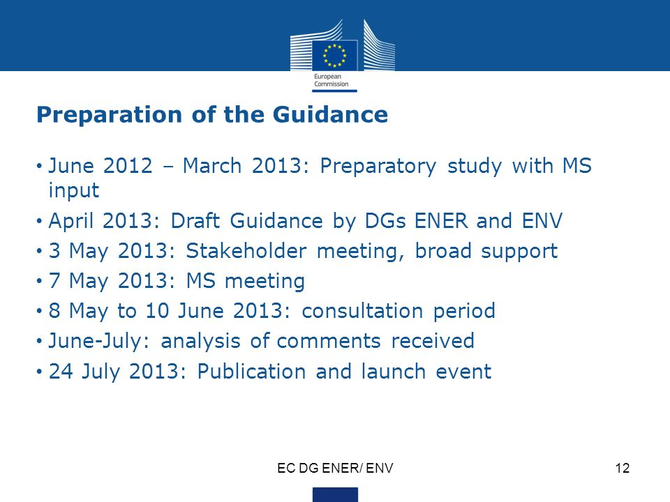 EC DG ENER/ ENV12 Preparation of the Guidance June 2012 – March 2013: Preparatory study with MS input April 2013: Draft Guidance by DGs ENER and ENV 3 May 2013: Stakeholder meeting, broad support 7 May 2013: MS meeting 8 May to 10 June 2013: consultation period June-July: analysis of comments received 24 July 2013: Publication and launch event