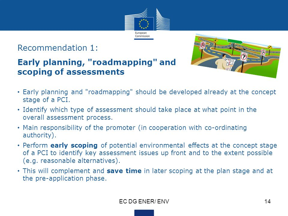 EC DG ENER/ ENV14 Recommendation 1: Early planning, roadmapping and scoping of assessments Early planning and roadmapping should be developed already at the concept stage of a PCI.