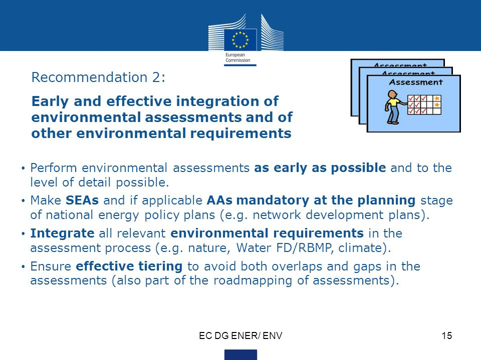 EC DG ENER/ ENV15 Recommendation 2: Early and effective integration of environmental assessments and of other environmental requirements Perform environmental assessments as early as possible and to the level of detail possible.