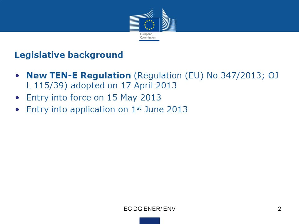 Legislative background New TEN-E Regulation (Regulation (EU) No 347/2013; OJ L 115/39) adopted on 17 April 2013 Entry into force on 15 May 2013 Entry into application on 1 st June 2013 EC DG ENER/ ENV2