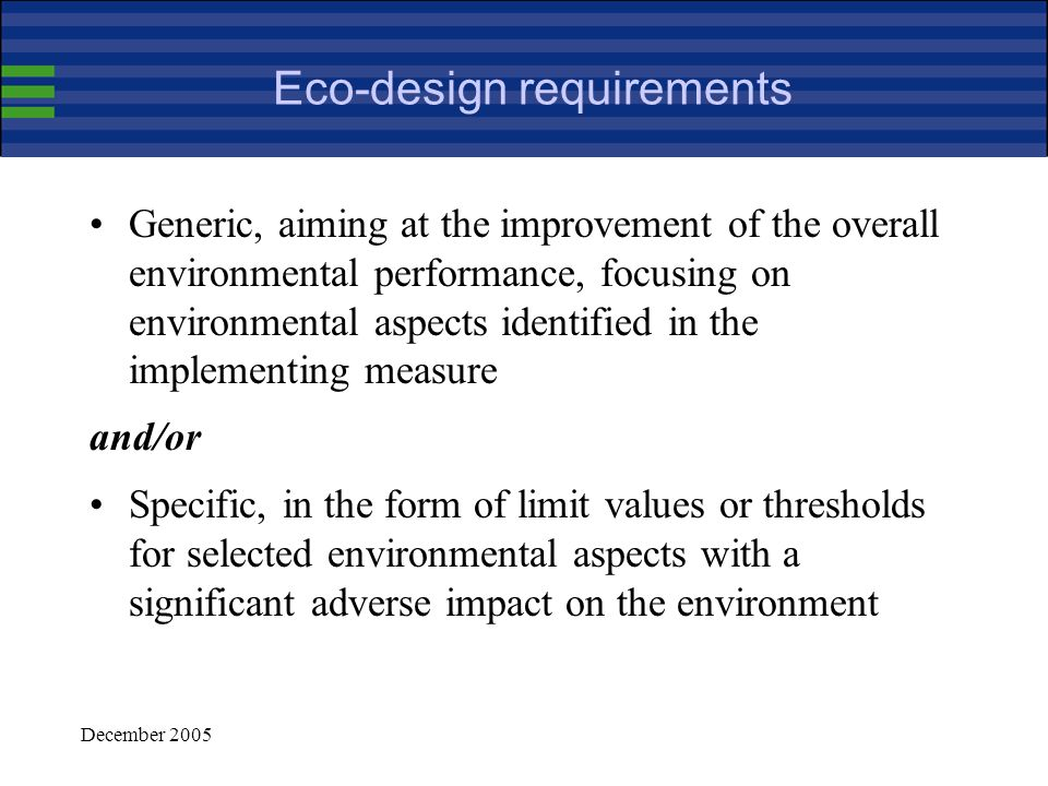 December 2005 EuP features :Structure EuP framework does not create immediate obligations for manufacturers but allows the Commission to do so through implementing measures Implementing measures are adopted by the Commission assisted by a regulatory Committee They define eco-design requirements, conformity assessment procedures and implementation dates Impact assessment precedes the submission of Commission draft measures) Stakeholders participate throughout the whole process (studies, impact assessments, consultations, preparatory discussions within the Committee)