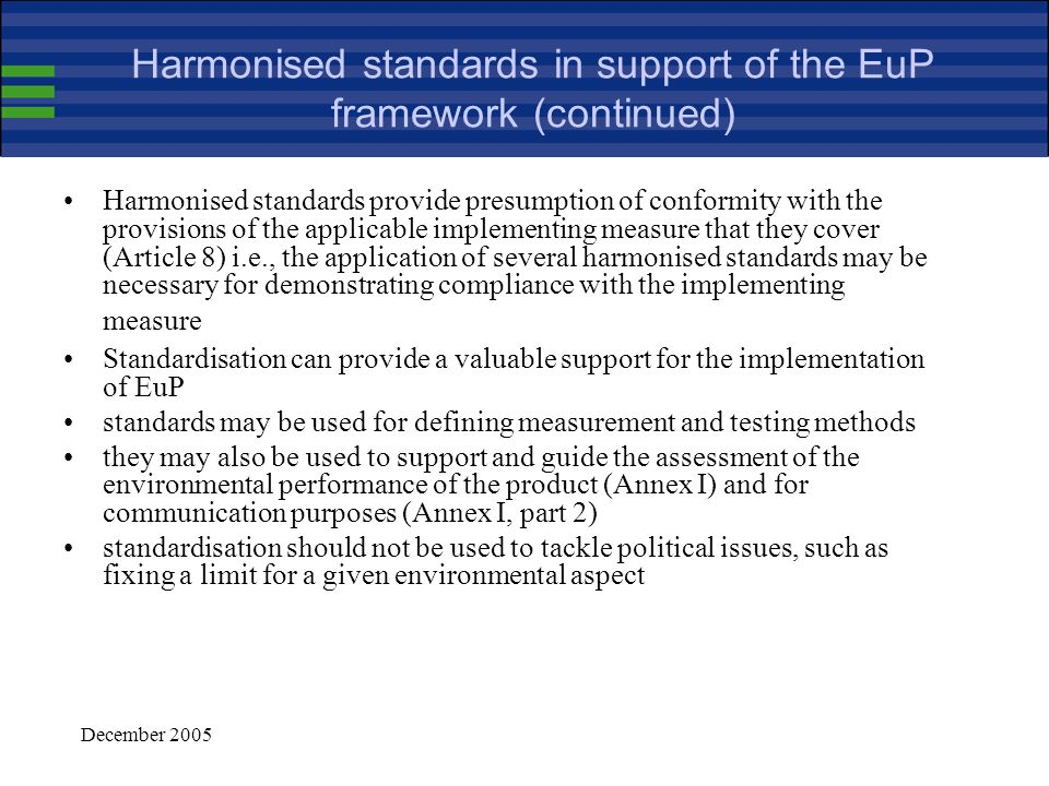 December 2005 Harmonised standards in support of the EuP framework ……………...(25) One of the main roles of harmonised standards should be to help manufacturers in applying the implementing measures adopted under this Directive.