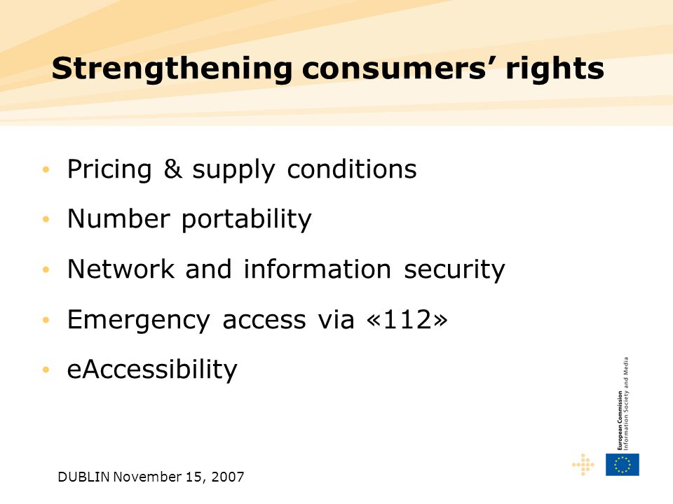 DUBLIN November 15, 2007 Strengthening consumers rights Pricing & supply conditions Number portability Network and information security Emergency access via «112» eAccessibility