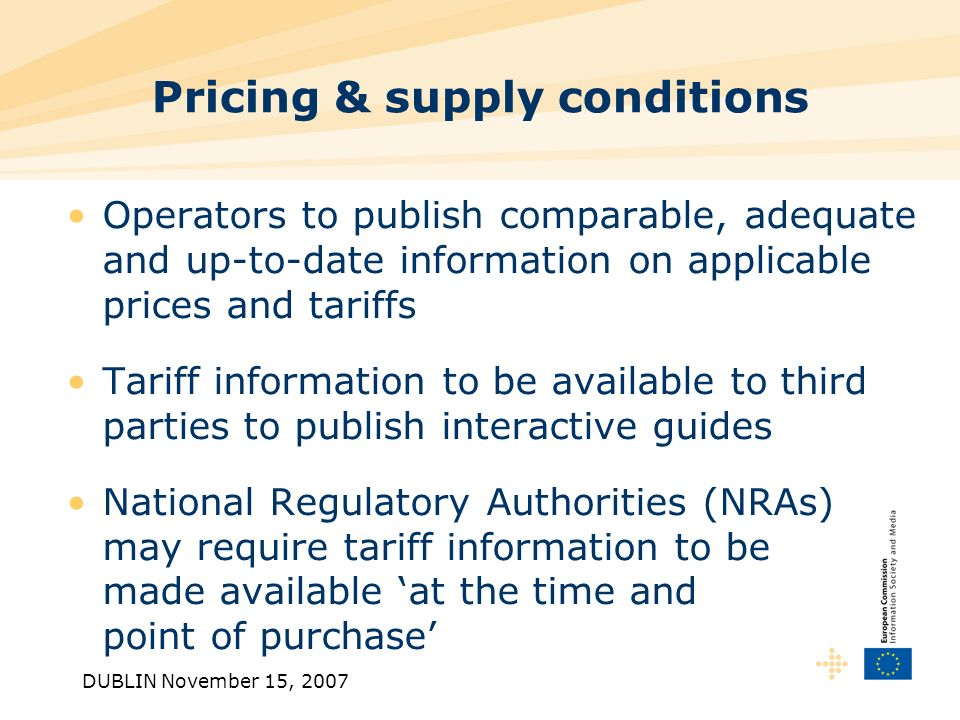 DUBLIN November 15, 2007 Pricing & supply conditions Operators to publish comparable, adequate and up-to-date information on applicable prices and tariffs Tariff information to be available to third parties to publish interactive guides National Regulatory Authorities (NRAs) may require tariff information to be made available at the time and point of purchase