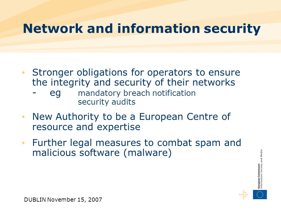DUBLIN November 15, 2007 Network and information security Stronger obligations for operators to ensure the integrity and security of their networks -eg mandatory breach notification security audits New Authority to be a European Centre of resource and expertise Further legal measures to combat spam and malicious software (malware)