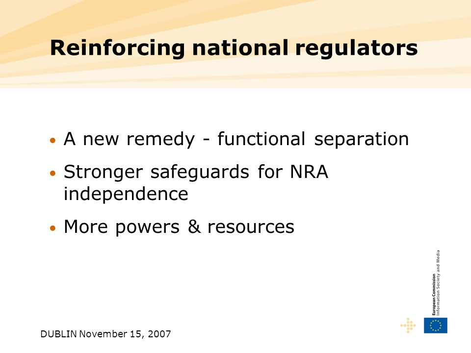 DUBLIN November 15, 2007 Reinforcing national regulators A new remedy - functional separation Stronger safeguards for NRA independence More powers & resources