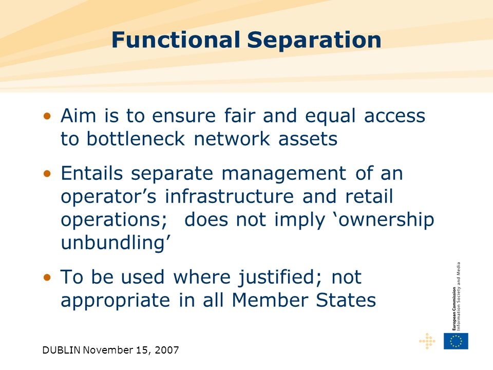 DUBLIN November 15, 2007 Functional Separation Aim is to ensure fair and equal access to bottleneck network assets Entails separate management of an operators infrastructure and retail operations; does not imply ownership unbundling To be used where justified; not appropriate in all Member States