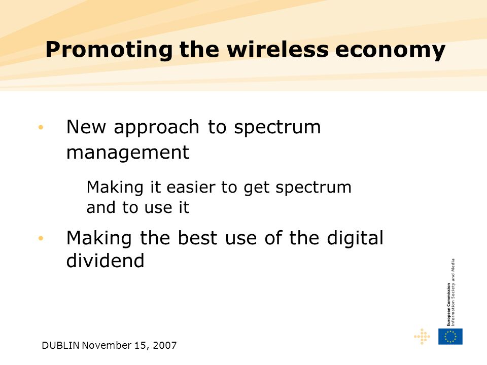 DUBLIN November 15, 2007 Promoting the wireless economy New approach to spectrum management Making it easier to get spectrum and to use it Making the best use of the digital dividend