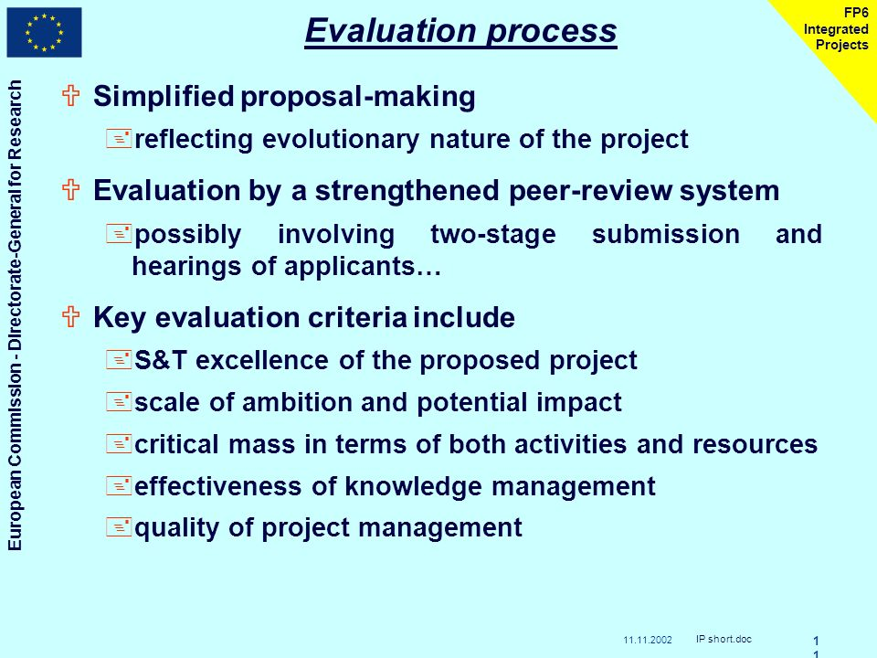 European Commission - Directorate-General for Research IP short.doc1 FP6 Integrated Projects Evaluation process USimplified proposal-making +reflecting evolutionary nature of the project UEvaluation by a strengthened peer-review system +possibly involving two-stage submission and hearings of applicants… UKey evaluation criteria include +S&T excellence of the proposed project +scale of ambition and potential impact +critical mass in terms of both activities and resources +effectiveness of knowledge management +quality of project management