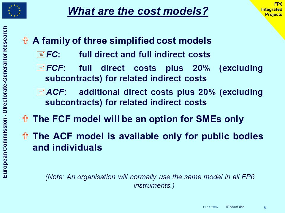 European Commission - Directorate-General for Research IP short.doc 6 FP6 Integrated Projects UA family of three simplified cost models +FC:full direct and full indirect costs +FCF:full direct costs plus 20% (excluding subcontracts) for related indirect costs +ACF:additional direct costs plus 20% (excluding subcontracts) for related indirect costs UThe FCF model will be an option for SMEs only UThe ACF model is available only for public bodies and individuals (Note: An organisation will normally use the same model in all FP6 instruments.) What are the cost models