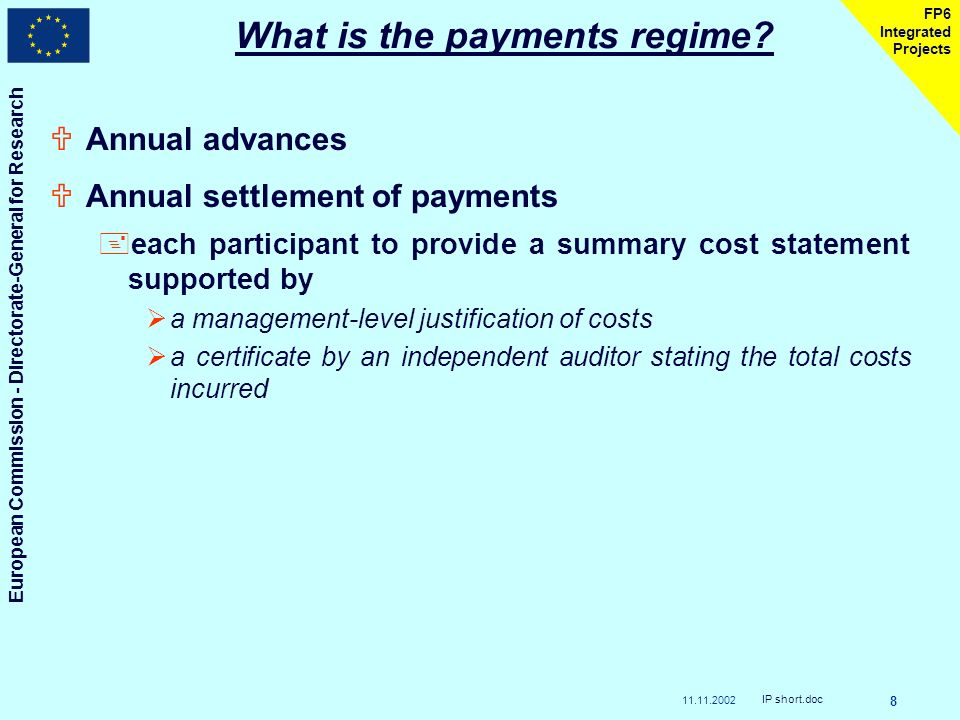 European Commission - Directorate-General for Research IP short.doc 8 FP6 Integrated Projects UAnnual advances UAnnual settlement of payments +each participant to provide a summary cost statement supported by a management-level justification of costs a certificate by an independent auditor stating the total costs incurred What is the payments regime