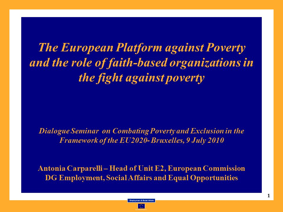 1 The European Platform against Poverty and the role of faith-based organizations in the fight against poverty Dialogue Seminar on Combating Poverty and Exclusion in the Framework of the EU2020- Bruxelles, 9 July 2010 Antonia Carparelli – Head of Unit E2, European Commission DG Employment, Social Affairs and Equal Opportunities