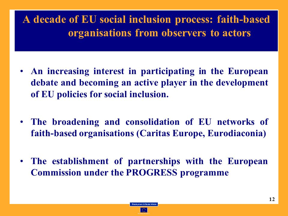 12 A decade of EU social inclusion process: faith-based organisations from observers to actors An increasing interest in participating in the European debate and becoming an active player in the development of EU policies for social inclusion.