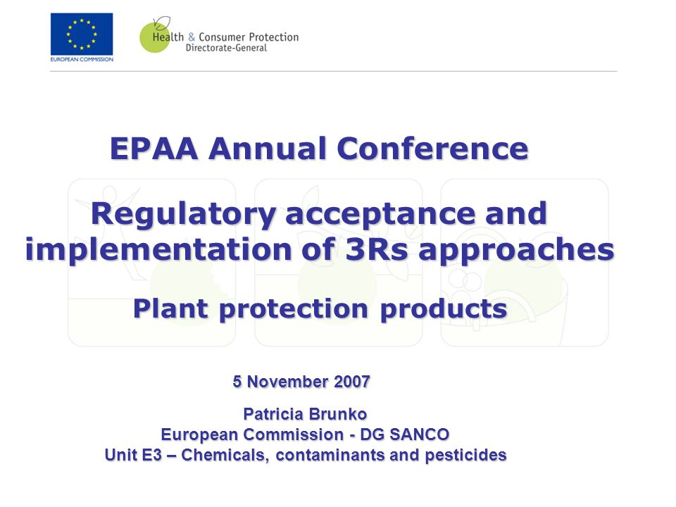 EPAA Annual Conference Regulatory acceptance and implementation of 3Rs approaches Plant protection products Patricia Brunko European Commission - DG SANCO Unit E3 – Chemicals, contaminants and pesticides 5 November 2007