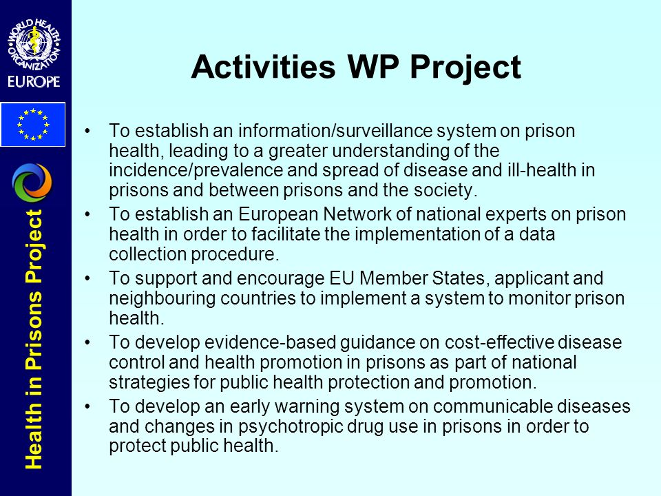 Health in Prisons Project Activities WP Project To establish an information/surveillance system on prison health, leading to a greater understanding of the incidence/prevalence and spread of disease and ill-health in prisons and between prisons and the society.