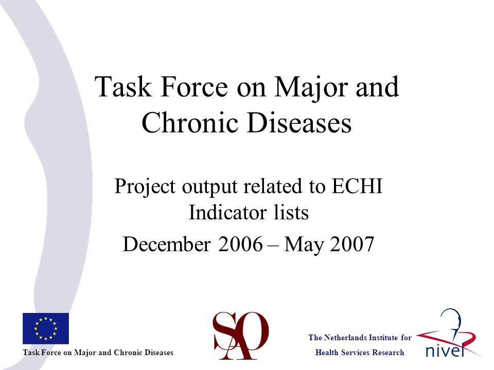 Task Force on Major and Chronic Diseases The Netherlands Institute for Health Services Research Project output related to ECHI Indicator lists December 2006 – May 2007 Task Force on Major and Chronic Diseases