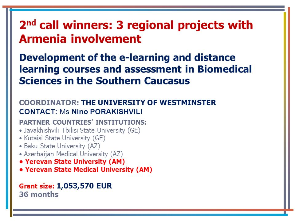 2 nd call winners: 3 regional projects with Armenia involvement Development of the e-learning and distance learning courses and assessment in Biomedical Sciences in the Southern Caucasus COORDINATOR: THE UNIVERSITY OF WESTMINSTER CONTACT: Ms Nino PORAKISHVILI PARTNER COUNTRIES INSTITUTIONS: Javakhishvili Tbilisi State University (GE) Kutaisi State University (GE) Baku State University (AZ) Azerbaijan Medical University (AZ) Yerevan State University (AM) Yerevan State Medical University (AM) Grant size: 1,053,570 EUR 36 months