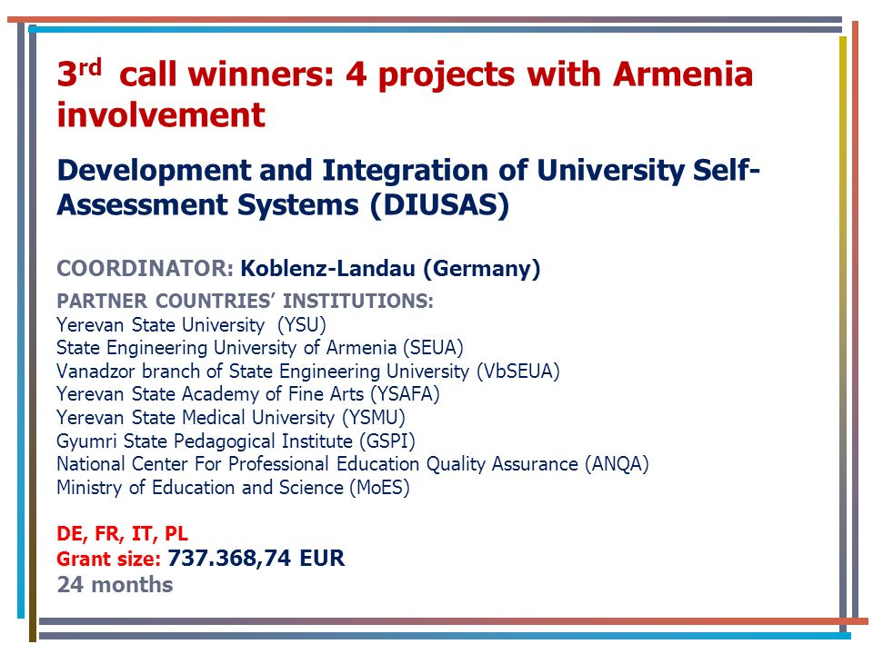 3 rd call winners: 4 projects with Armenia involvement Development and Integration of University Self- Assessment Systems (DIUSAS) COORDINATOR: Koblenz-Landau (Germany) PARTNER COUNTRIES INSTITUTIONS: Yerevan State University (YSU) State Engineering University of Armenia (SEUA) Vanadzor branch of State Engineering University (VbSEUA) Yerevan State Academy of Fine Arts (YSAFA) Yerevan State Medical University (YSMU) Gyumri State Pedagogical Institute (GSPI) National Center For Professional Education Quality Assurance (ANQA) Ministry of Education and Science (MoES) DE, FR, IT, PL Grant size: 737.368,74 EUR 24 months