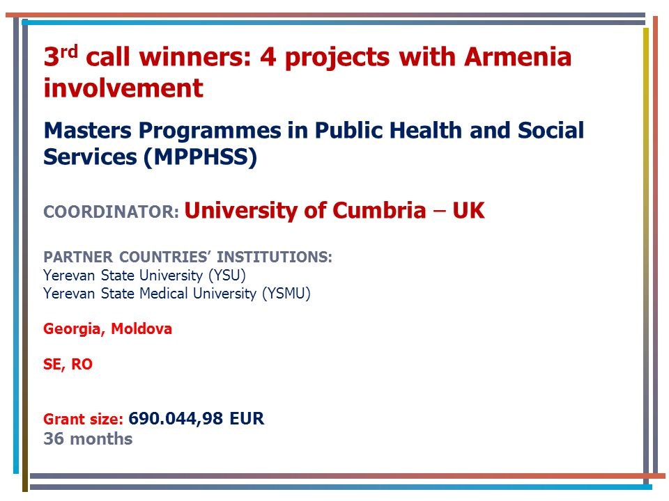 3 rd call winners: 4 projects with Armenia involvement Masters Programmes in Public Health and Social Services (MPPHSS) COORDINATOR: University of Cumbria – UK PARTNER COUNTRIES INSTITUTIONS: Yerevan State University (YSU) Yerevan State Medical University (YSMU) Georgia, Moldova SE, RO Grant size: 690.044,98 EUR 36 months