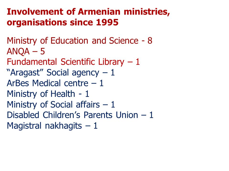 Involvement of Armenian ministries, organisations since 1995 Ministry of Education and Science - 8 ANQA – 5 Fundamental Scientific Library – 1 Aragast Social agency – 1 ArBes Medical centre – 1 Ministry of Health - 1 Ministry of Social affairs – 1 Disabled Childrens Parents Union – 1 Magistral nakhagits – 1