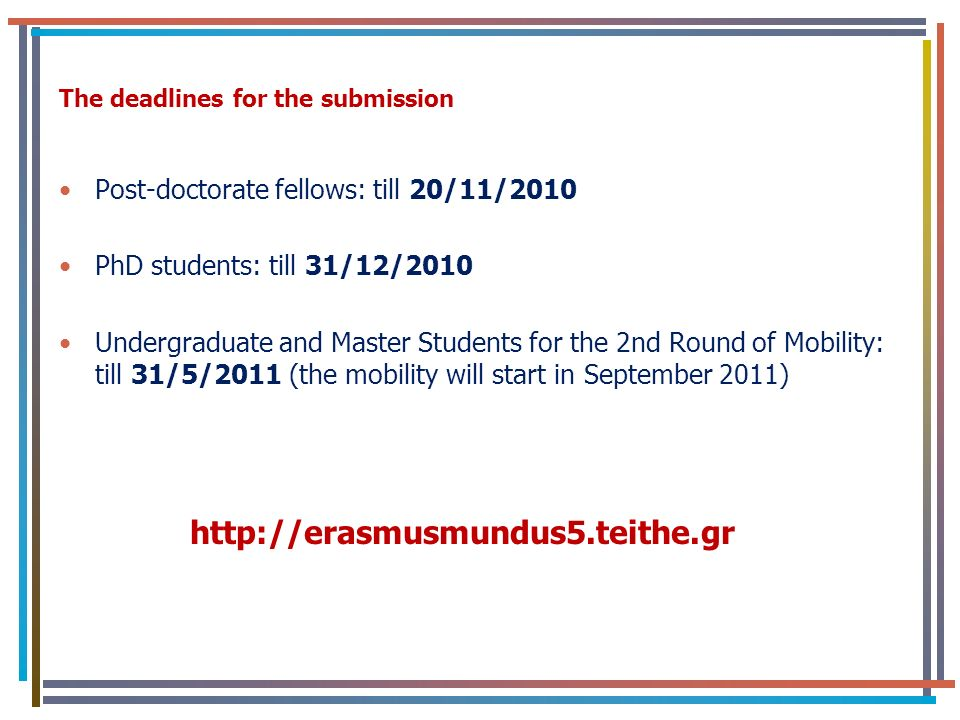 The deadlines for the submission Post-doctorate fellows: till 20/11/2010 PhD students: till 31/12/2010 Undergraduate and Master Students for the 2nd Round of Mobility: till 31/5/2011 (the mobility will start in September 2011) http://erasmusmundus5.teithe.gr