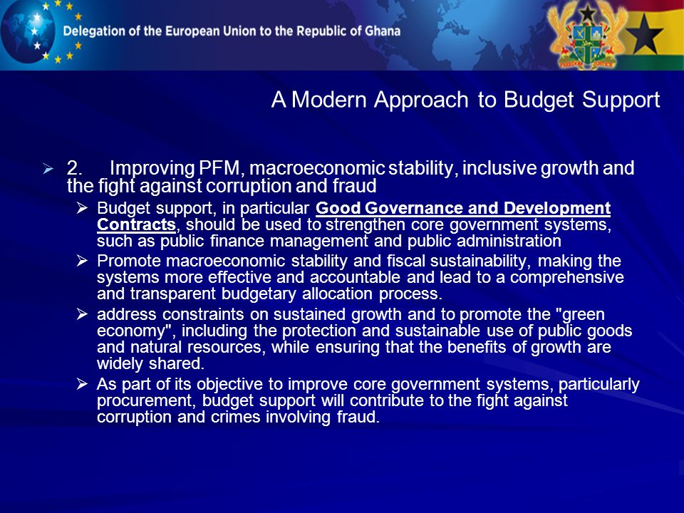 2.Improving PFM, macroeconomic stability, inclusive growth and the fight against corruption and fraud Budget support, in particular Good Governance and Development Contracts, should be used to strengthen core government systems, such as public finance management and public administration Promote macroeconomic stability and fiscal sustainability, making the systems more effective and accountable and lead to a comprehensive and transparent budgetary allocation process.
