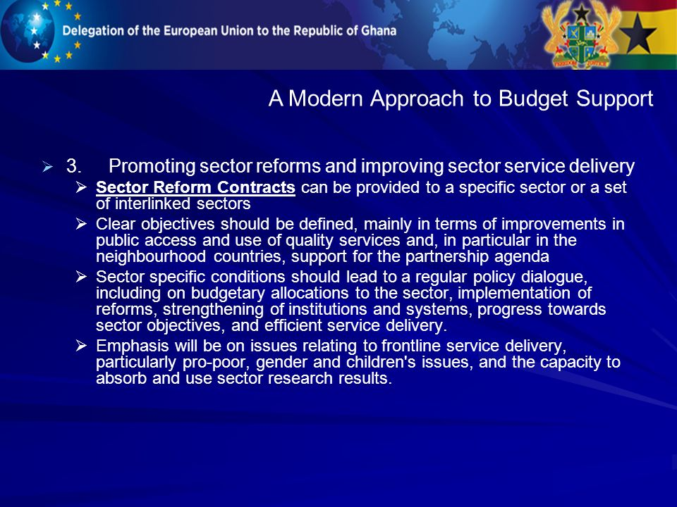3.Promoting sector reforms and improving sector service delivery Sector Reform Contracts can be provided to a specific sector or a set of interlinked sectors Clear objectives should be defined, mainly in terms of improvements in public access and use of quality services and, in particular in the neighbourhood countries, support for the partnership agenda Sector specific conditions should lead to a regular policy dialogue, including on budgetary allocations to the sector, implementation of reforms, strengthening of institutions and systems, progress towards sector objectives, and efficient service delivery.