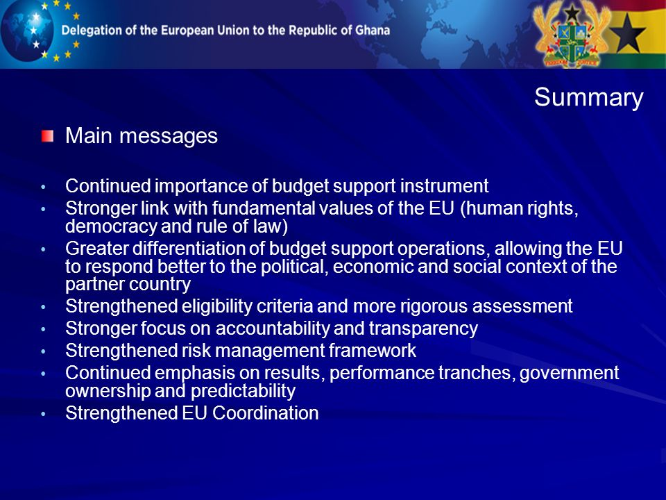 Main messages Continued importance of budget support instrument Stronger link with fundamental values of the EU (human rights, democracy and rule of law) Greater differentiation of budget support operations, allowing the EU to respond better to the political, economic and social context of the partner country Strengthened eligibility criteria and more rigorous assessment Stronger focus on accountability and transparency Strengthened risk management framework Continued emphasis on results, performance tranches, government ownership and predictability Strengthened EU Coordination Summary