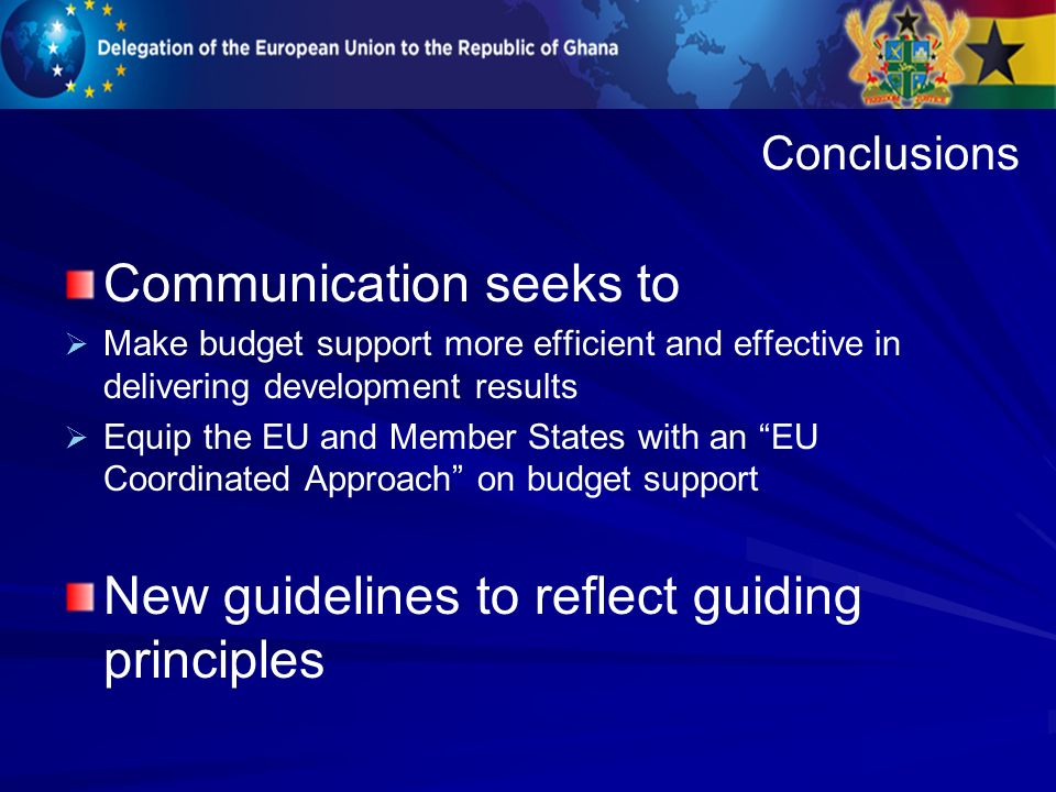 Communication seeks to Make budget support more efficient and effective in delivering development results Equip the EU and Member States with an EU Coordinated Approach on budget support New guidelines to reflect guiding principles Conclusions