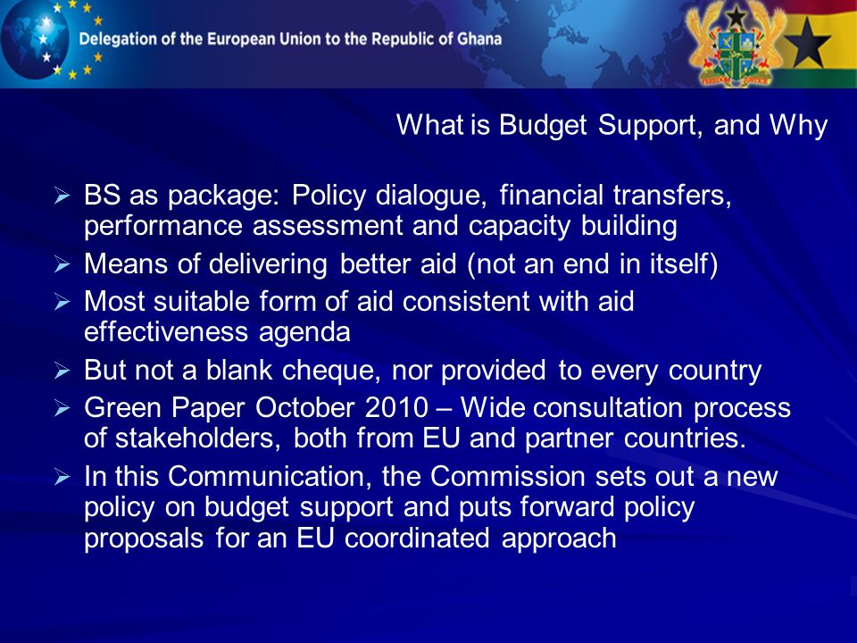 BS as package: Policy dialogue, financial transfers, performance assessment and capacity building Means of delivering better aid (not an end in itself) Most suitable form of aid consistent with aid effectiveness agenda But not a blank cheque, nor provided to every country Green Paper October 2010 – Wide consultation process of stakeholders, both from EU and partner countries.