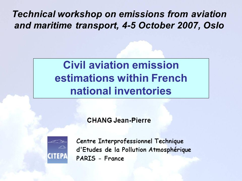 Civil aviation emission estimations within French national inventories Technical workshop on emissions from aviation and maritime transport, 4-5 October 2007, Oslo CHANG Jean-Pierre Centre Interprofessionnel Technique d Etudes de la Pollution Atmosphérique PARIS - France