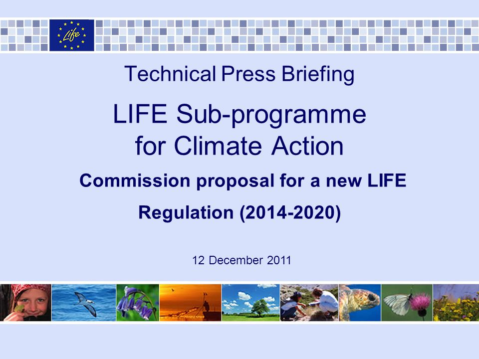 Technical Press Briefing LIFE Sub-programme for Climate Action Commission proposal for a new LIFE Regulation ( ) 12 December 2011