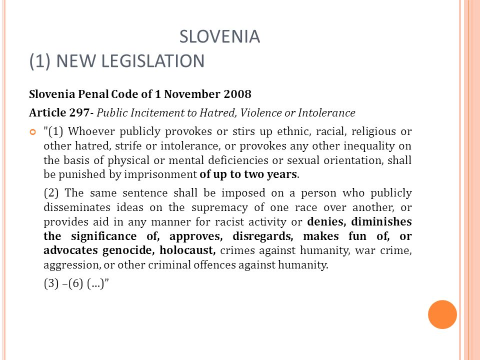SLOVENIA (1) NEW LEGISLATION Slovenia Penal Code of 1 November 2008 Article 297- Public Incitement to Hatred, Violence or Intolerance (1) Whoever publicly provokes or stirs up ethnic, racial, religious or other hatred, strife or intolerance, or provokes any other inequality on the basis of physical or mental deficiencies or sexual orientation, shall be punished by imprisonment of up to two years.